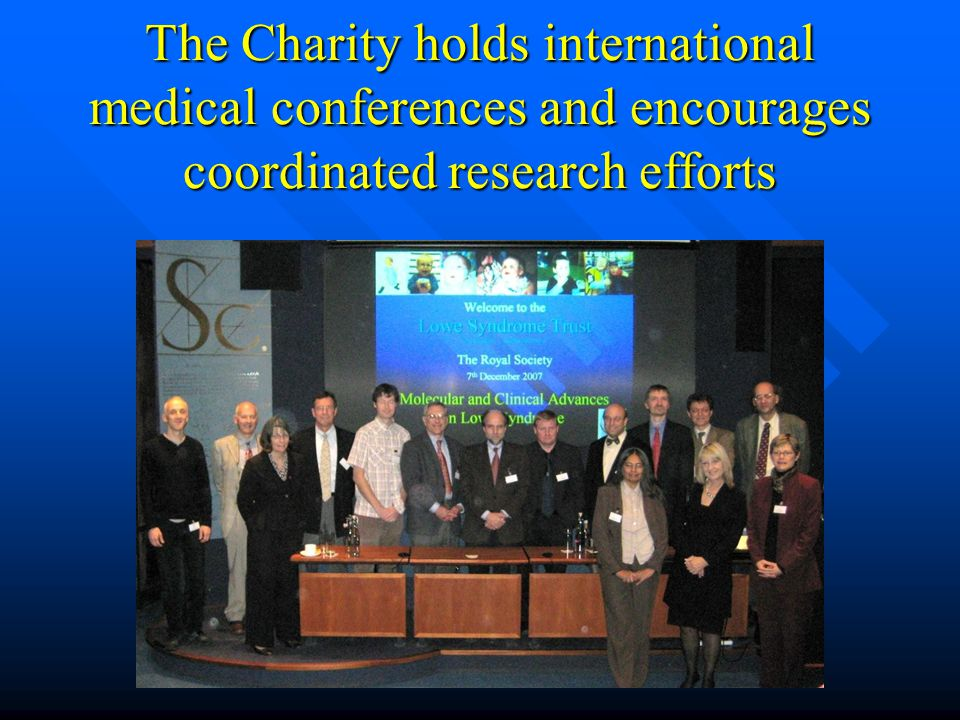 The Charity holds international medical conferences and encourages coordinated research efforts