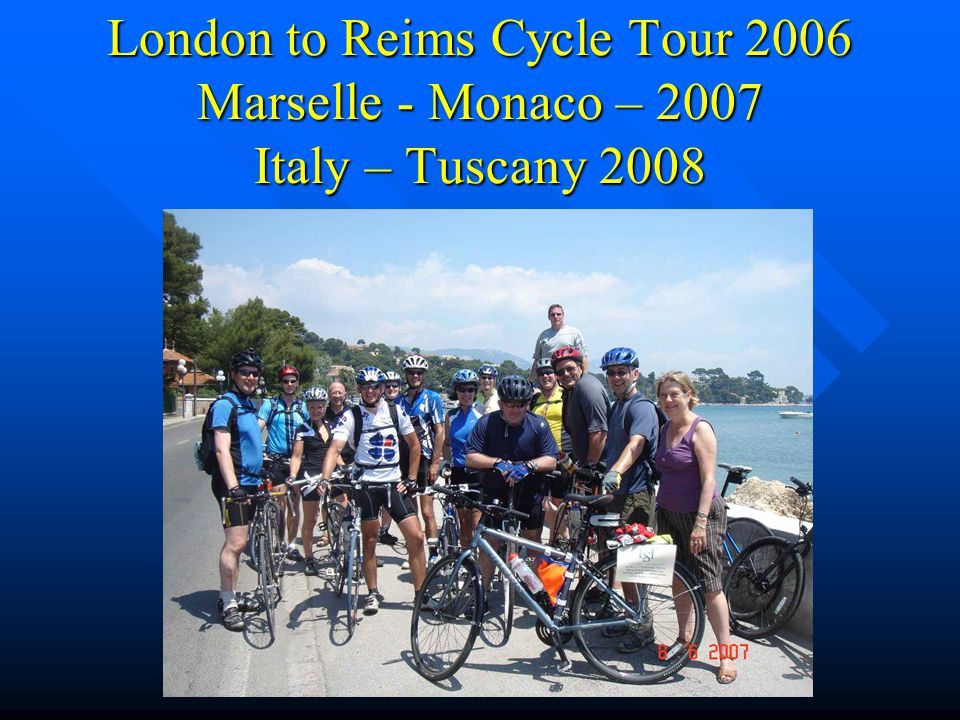 London to Reims Cycle Tour 2006 Marselle - Monaco – 2007 Italy – Tuscany 2008
