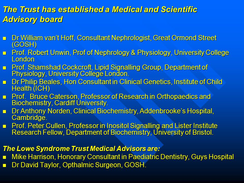 The Trust has established a Medical and Scientific Advisory board Dr William van't Hoff, Consultant Nephrologist, Great Ormond Street (GOSH) Dr William van't Hoff, Consultant Nephrologist, Great Ormond Street (GOSH) Prof.