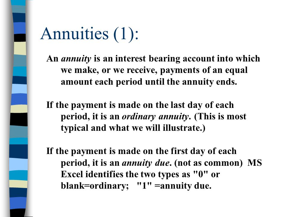 Annuities (1): An annuity is an interest bearing account into which we make, or we receive, payments of an equal amount each period until the annuity
