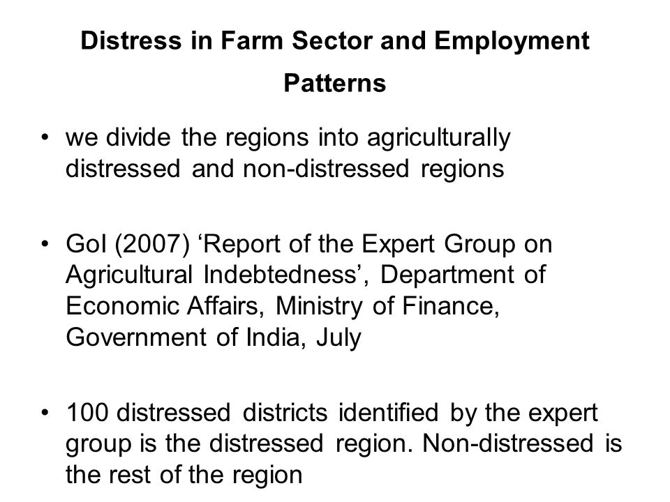 Distress in Farm Sector and Employment Patterns we divide the regions into agriculturally distressed and non-distressed regions GoI (2007) 'Report of the Expert Group on Agricultural Indebtedness', Department of Economic Affairs, Ministry of Finance, Government of India, July 100 distressed districts identified by the expert group is the distressed region.