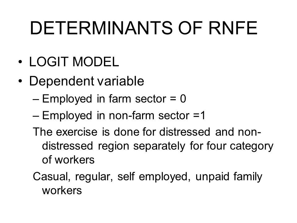 DETERMINANTS OF RNFE LOGIT MODEL Dependent variable –Employed in farm sector = 0 –Employed in non-farm sector =1 The exercise is done for distressed and non- distressed region separately for four category of workers Casual, regular, self employed, unpaid family workers