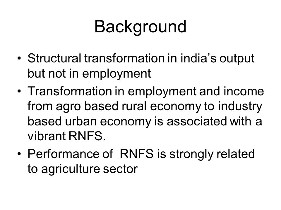 Background Structural transformation in india's output but not in employment Transformation in employment and income from agro based rural economy to industry based urban economy is associated with a vibrant RNFS.