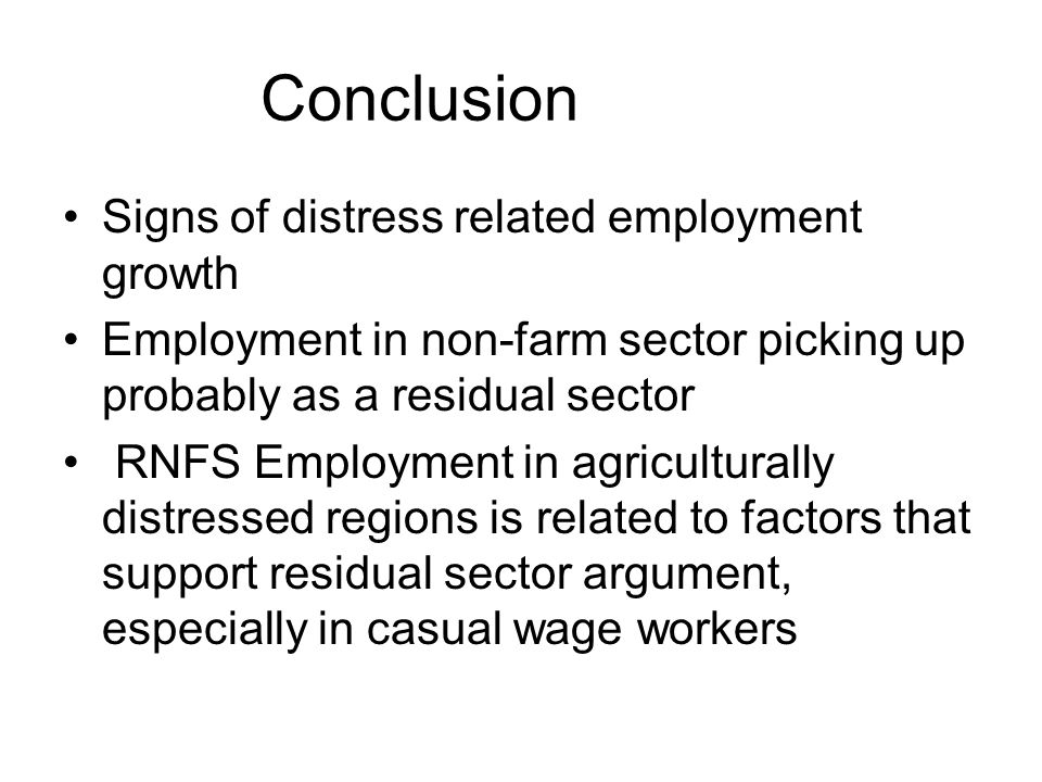 Conclusion Signs of distress related employment growth Employment in non-farm sector picking up probably as a residual sector RNFS Employment in agriculturally distressed regions is related to factors that support residual sector argument, especially in casual wage workers