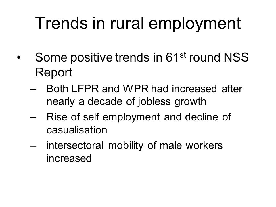 Trends in rural employment Some positive trends in 61 st round NSS Report –Both LFPR and WPR had increased after nearly a decade of jobless growth –Rise of self employment and decline of casualisation –intersectoral mobility of male workers increased