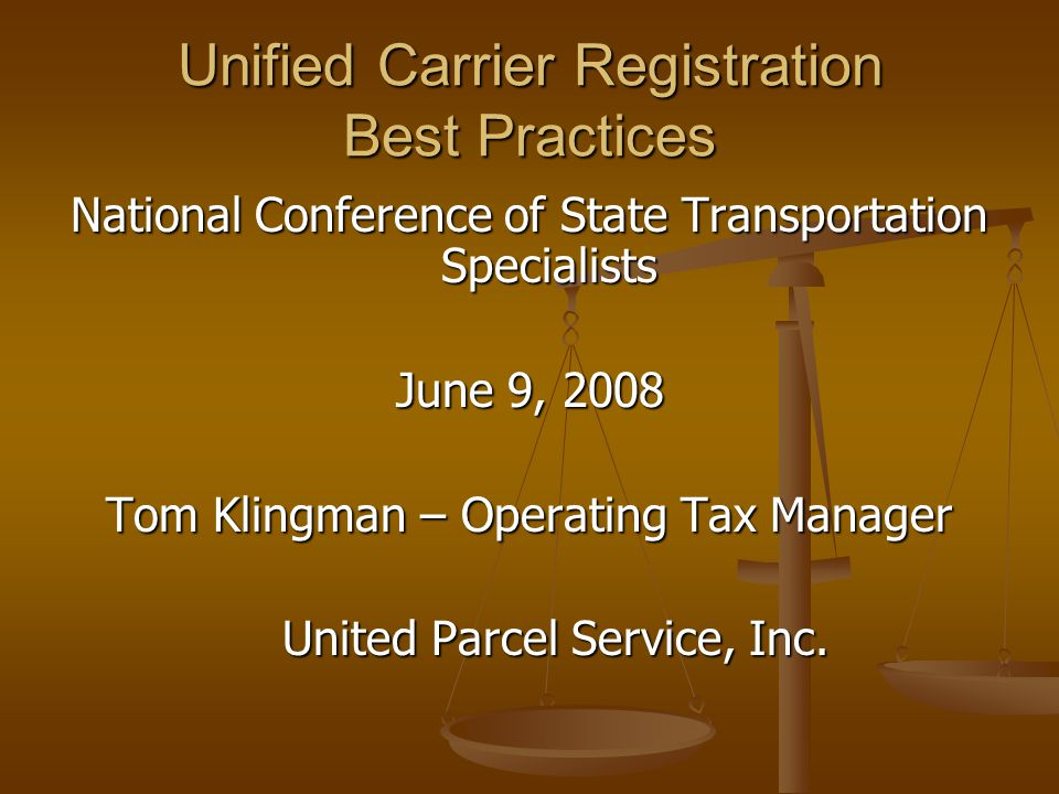 Unified Carrier Registration Best Practices National Conference of State Transportation Specialists June 9, 2008 Tom Klingman – Operating Tax Manager United Parcel Service, Inc.
