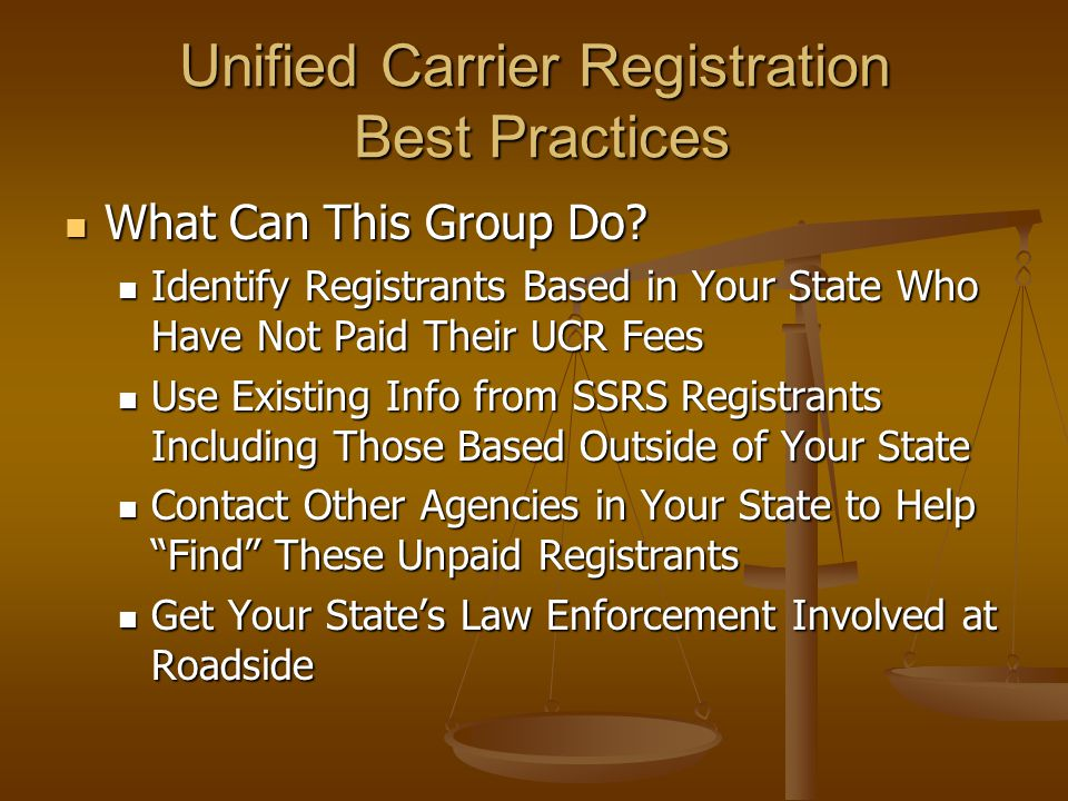 Unified Carrier Registration Best Practices Identify Registrants Based in Your State Who Have Not Paid Their UCR Fees Identify Registrants Based in Your State Who Have Not Paid Their UCR Fees Use Databases Provided by NY State Use Databases Provided by NY State Registrants Based in Your State Registrants Based in Your State Paid Registrants From all UCR Systems Paid Registrants From all UCR Systems Develop Target Unpaid Registrants List Develop Target Unpaid Registrants List