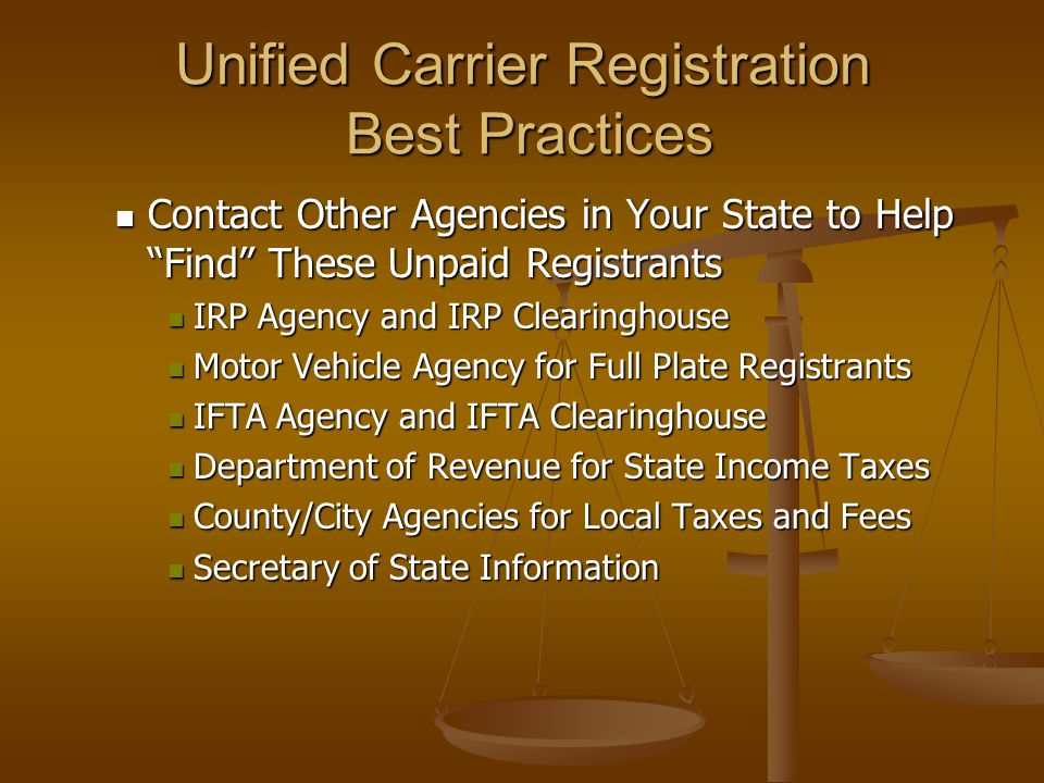 Unified Carrier Registration Best Practices Contact Other Agencies in Your State to Help Find These Unpaid Registrants Contact Other Agencies in Your State to Help Find These Unpaid Registrants IRP Agency and IRP Clearinghouse IRP Agency and IRP Clearinghouse Motor Vehicle Agency for Full Plate Registrants Motor Vehicle Agency for Full Plate Registrants IFTA Agency and IFTA Clearinghouse IFTA Agency and IFTA Clearinghouse Department of Revenue for State Income Taxes Department of Revenue for State Income Taxes County/City Agencies for Local Taxes and Fees County/City Agencies for Local Taxes and Fees Secretary of State Information Secretary of State Information