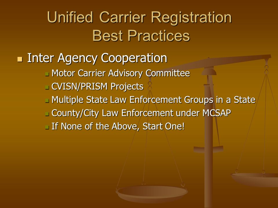 Unified Carrier Registration Best Practices Inter Agency Cooperation Inter Agency Cooperation Motor Carrier Advisory Committee Motor Carrier Advisory Committee CVISN/PRISM Projects CVISN/PRISM Projects Multiple State Law Enforcement Groups in a State Multiple State Law Enforcement Groups in a State County/City Law Enforcement under MCSAP County/City Law Enforcement under MCSAP If None of the Above, Start One.