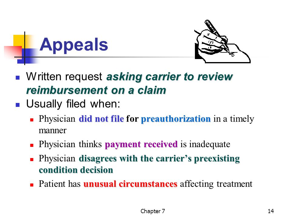 Chapter 714 Appeals asking carrier to review reimbursement on a claim Written request asking carrier to review reimbursement on a claim Usually filed when: did not filepreauthorization Physician did not file for preauthorization in a timely manner payment received Physician thinks payment received is inadequate disagrees with the carrier's preexisting condition decision Physician disagrees with the carrier's preexisting condition decision unusual circumstances Patient has unusual circumstances affecting treatment
