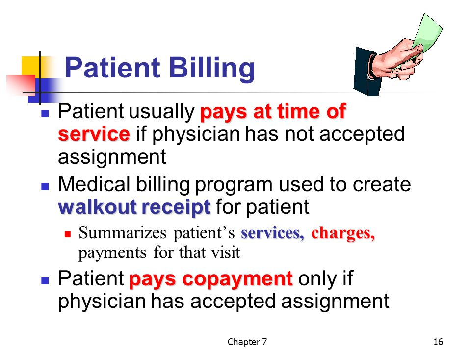 Chapter 716 Patient Billing pays at time of service Patient usually pays at time of service if physician has not accepted assignment walkout receipt Medical billing program used to create walkout receipt for patient services,charges, Summarizes patient's services, charges, payments for that visit pays copayment Patient pays copayment only if physician has accepted assignment