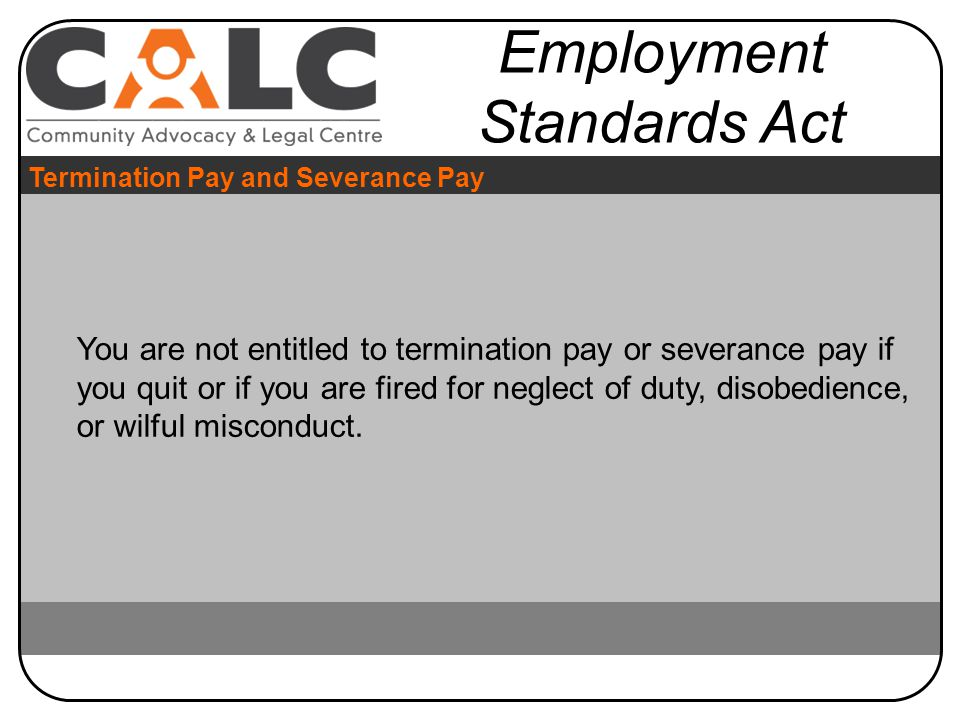 You are not entitled to termination pay or severance pay if you quit or if you are fired for neglect of duty, disobedience, or wilful misconduct.