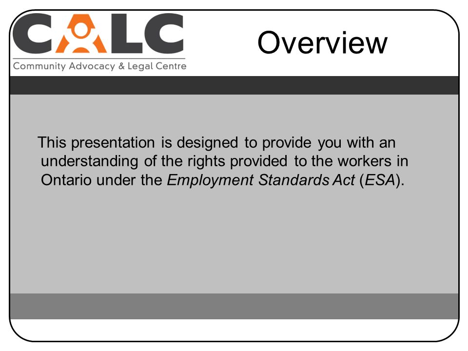 This presentation is designed to provide you with an understanding of the rights provided to the workers in Ontario under the Employment Standards Act (ESA).