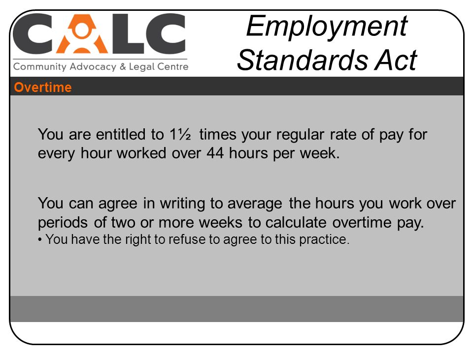 You are entitled to 1½ times your regular rate of pay for every hour worked over 44 hours per week.