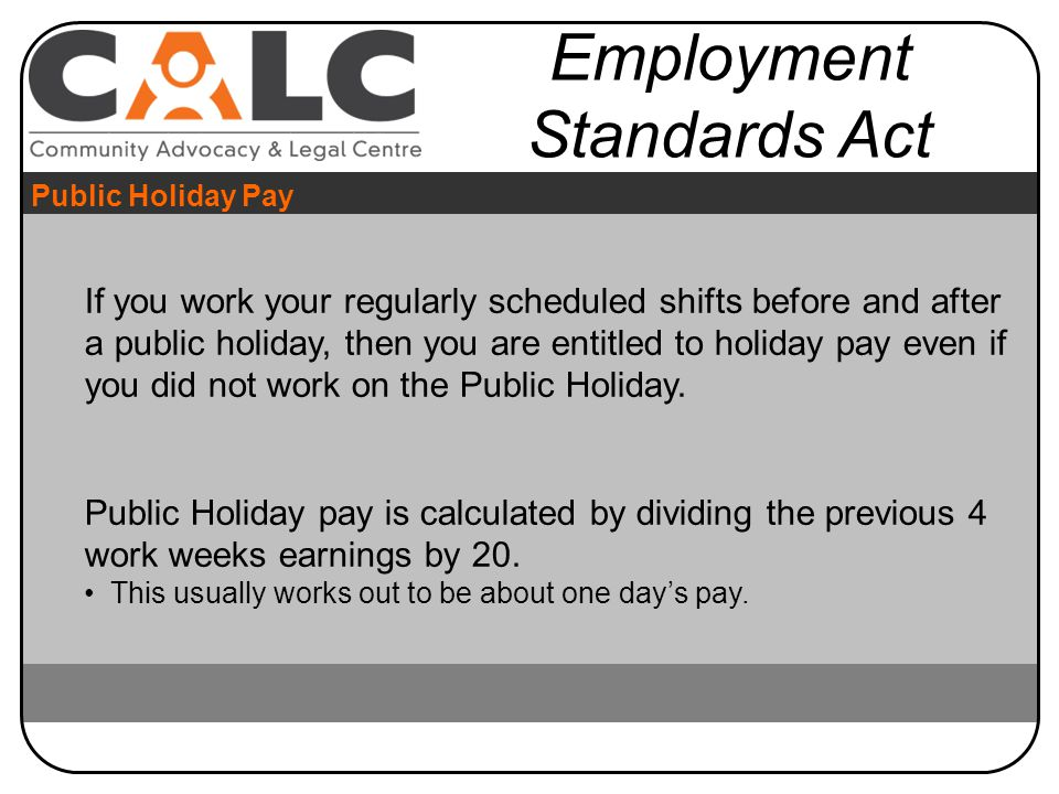 If you work your regularly scheduled shifts before and after a public holiday, then you are entitled to holiday pay even if you did not work on the Public Holiday.