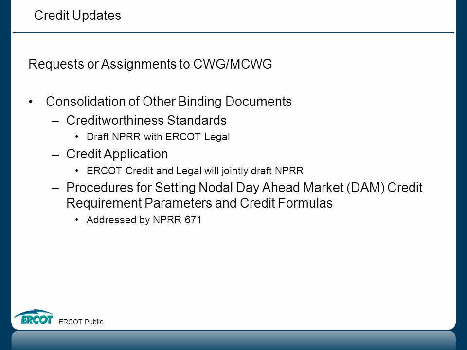 Credit Updates ERCOT Public Credit Items at February F&A Review and Ratification of CWG Charter Confirmation of CWG Chair and Vice Chair Revisions to Credit Application Mitigation of Credit Tail Risk Exposure Periodic Report on CWG Activity Market Credit Risk Standard
