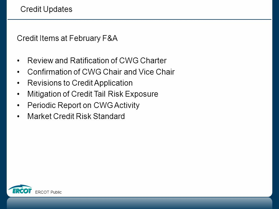 Credit Updates ERCOT Public Credit Items at February F&A Review and Ratification of CWG Charter Confirmation of CWG Chair and Vice Chair Revisions to
