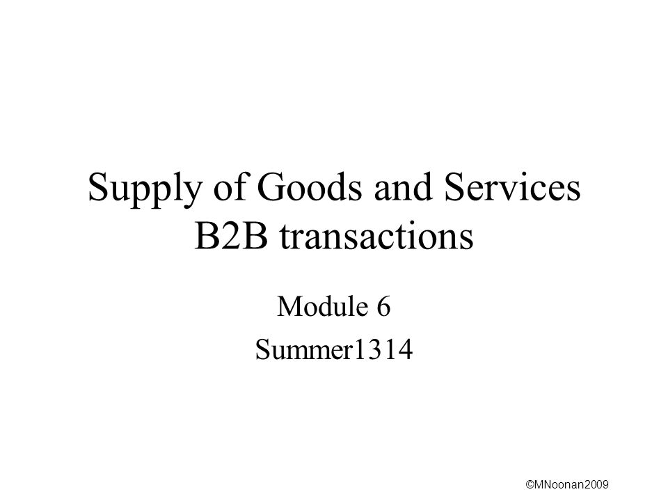 ©MNoonan2009 Supply of Goods and Services B2B transactions Module 6 Summer1314