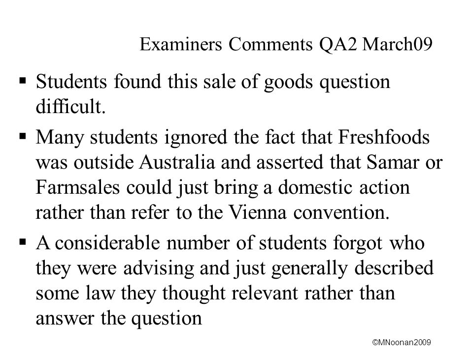 ©MNoonan2009 Examiners Comments QA2 March09  Students found this sale of goods question difficult.  Many students ignored the fact that Freshfoods w