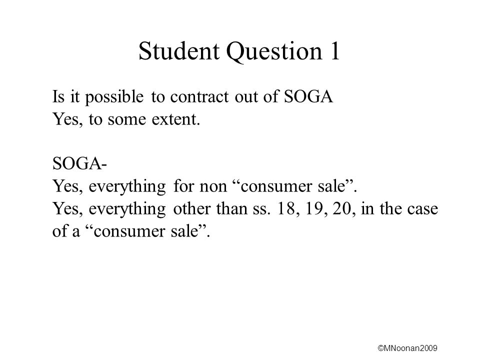 """©MNoonan2009 Student Question 1 Is it possible to contract out of SOGA Yes, to some extent. SOGA- Yes, everything for non """"consumer sale"""". Yes, everyt"""