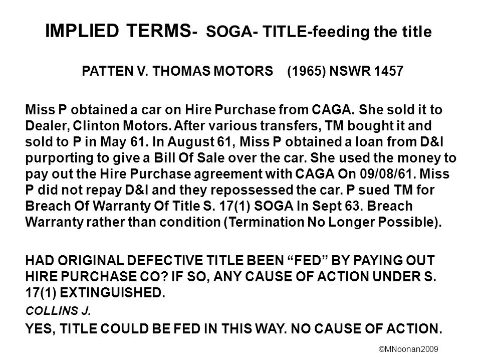 ©MNoonan2009 IMPLIED TERMS - SOGA- TITLE-feeding the title PATTEN V. THOMAS MOTORS (1965) NSWR 1457 Miss P obtained a car on Hire Purchase from CAGA.