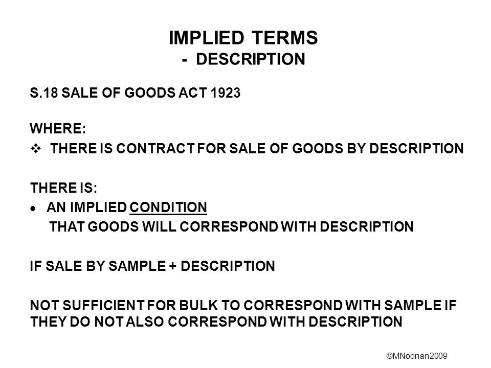 ©MNoonan2009 IMPLIED TERMS - DESCRIPTION S.18 SALE OF GOODS ACT 1923 WHERE:  THERE IS CONTRACT FOR SALE OF GOODS BY DESCRIPTION THERE IS:  AN IMPLIE