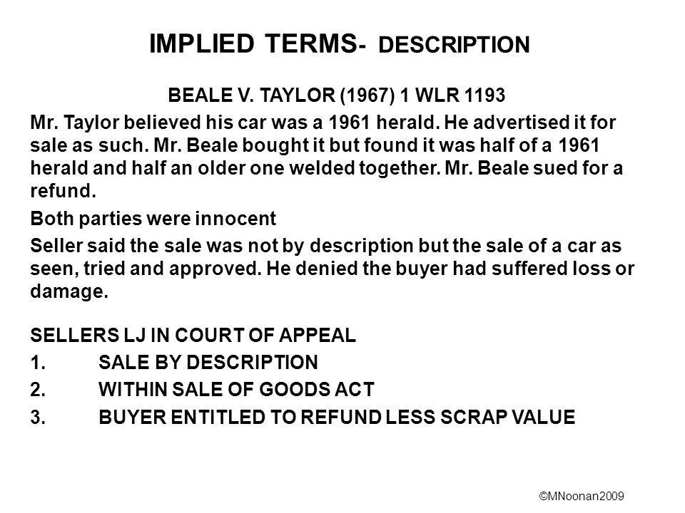©MNoonan2009 IMPLIED TERMS - DESCRIPTION BEALE V. TAYLOR (1967) 1 WLR 1193 Mr. Taylor believed his car was a 1961 herald. He advertised it for sale as