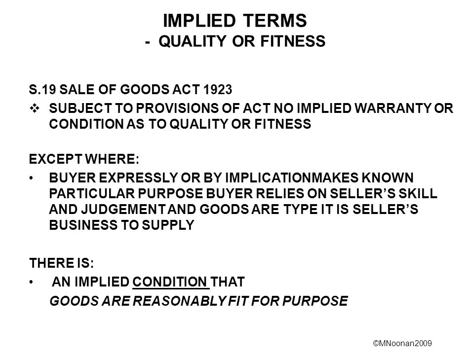 ©MNoonan2009 IMPLIED TERMS - QUALITY OR FITNESS S.19 SALE OF GOODS ACT 1923  SUBJECT TO PROVISIONS OF ACT NO IMPLIED WARRANTY OR CONDITION AS TO QUAL