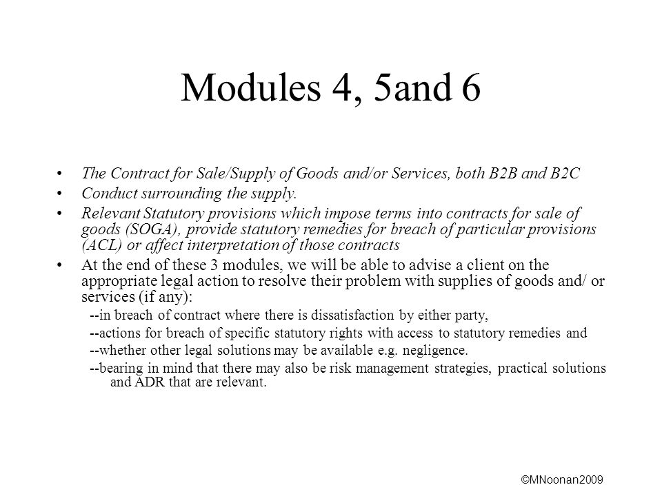 ©MNoonan2009 Modules 4, 5and 6 The Contract for Sale/Supply of Goods and/or Services, both B2B and B2C Conduct surrounding the supply. Relevant Statut