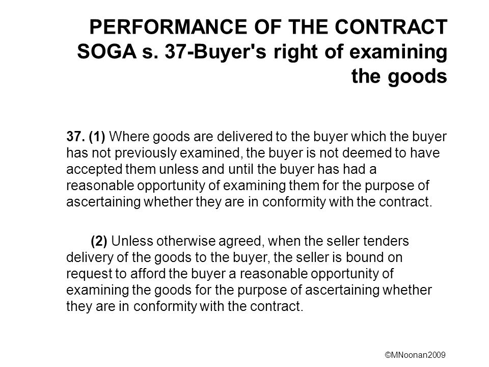 ©MNoonan2009 PERFORMANCE OF THE CONTRACT SOGA s. 37-Buyer's right of examining the goods 37. (1) Where goods are delivered to the buyer which the buye