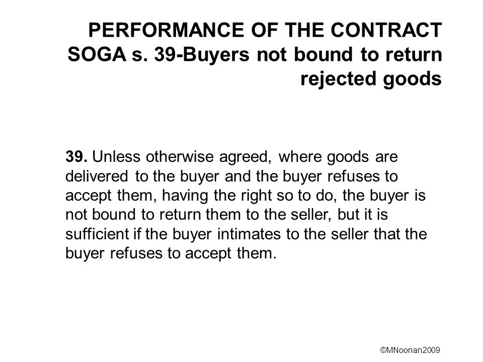 ©MNoonan2009 PERFORMANCE OF THE CONTRACT SOGA s. 39-Buyers not bound to return rejected goods 39. Unless otherwise agreed, where goods are delivered t