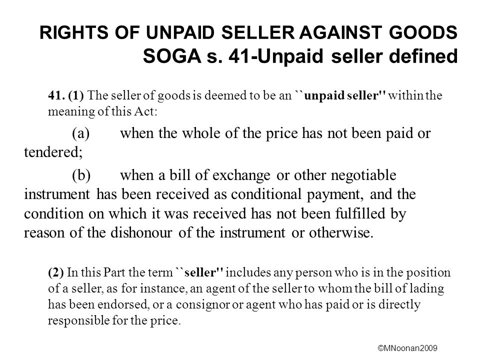 ©MNoonan2009 RIGHTS OF UNPAID SELLER AGAINST GOODS SOGA s. 41-Unpaid seller defined 41. (1) The seller of goods is deemed to be an ``unpaid seller'' w