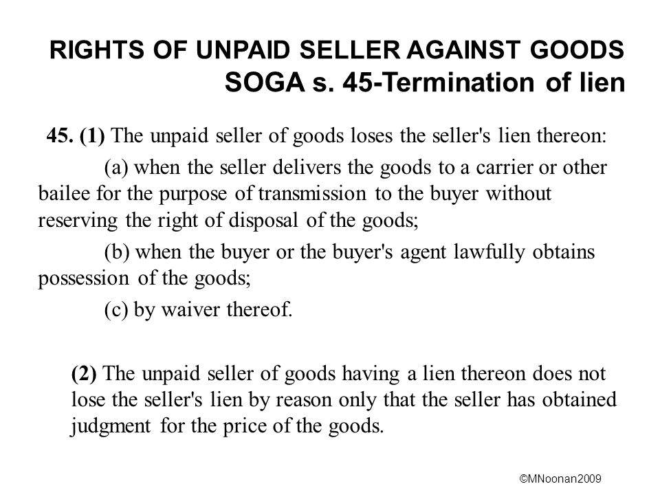 ©MNoonan2009 RIGHTS OF UNPAID SELLER AGAINST GOODS SOGA s. 45-Termination of lien 45. (1) The unpaid seller of goods loses the seller's lien thereon: