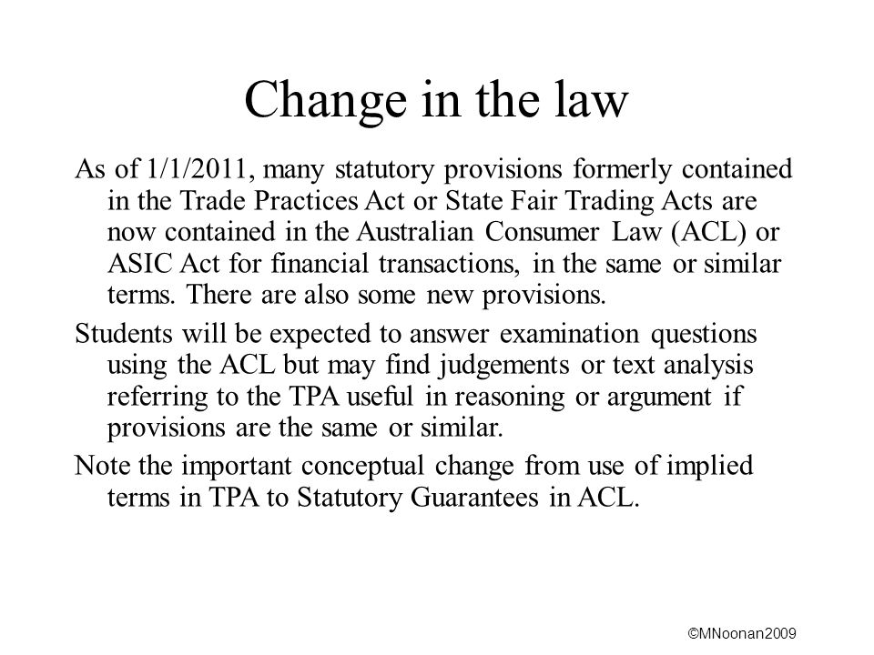 ©MNoonan2009 Change in the law As of 1/1/2011, many statutory provisions formerly contained in the Trade Practices Act or State Fair Trading Acts are