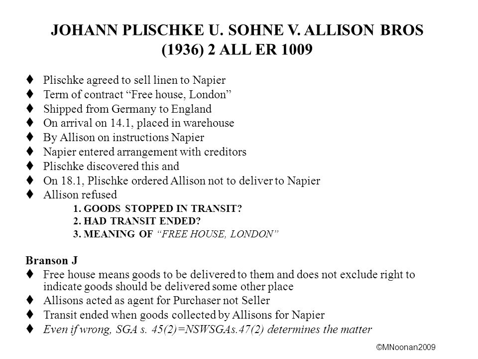 "©MNoonan2009 JOHANN PLISCHKE U. SOHNE V. ALLISON BROS (1936) 2 ALL ER 1009  Plischke agreed to sell linen to Napier  Term of contract ""Free house, L"