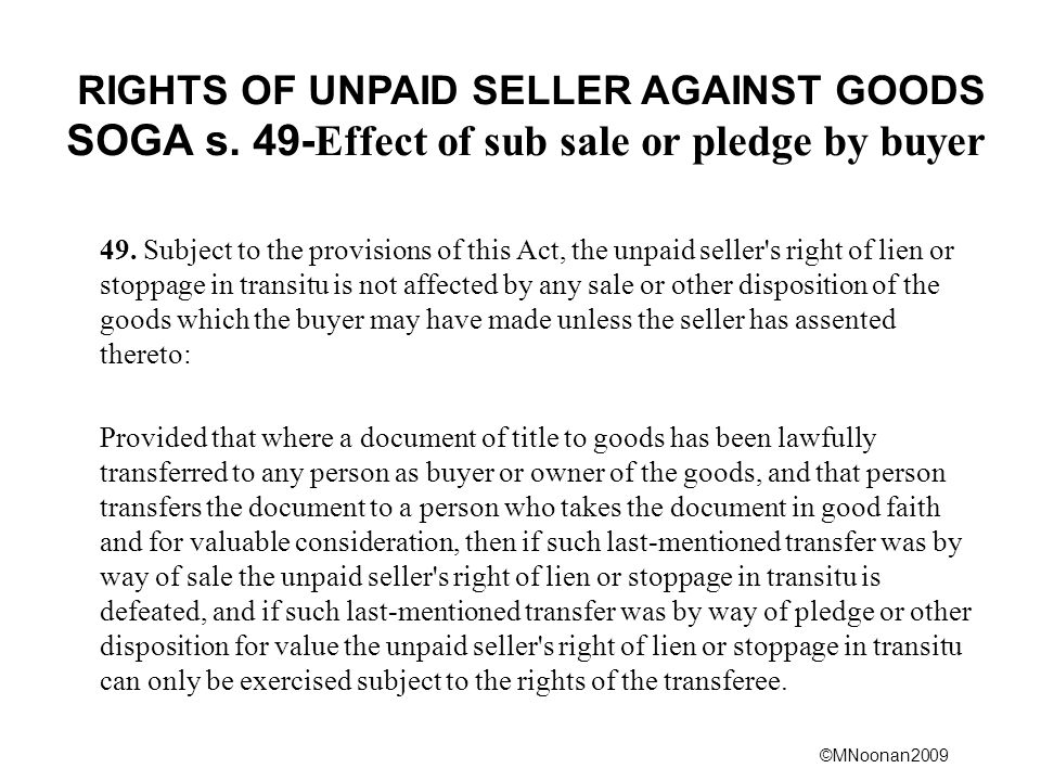 ©MNoonan2009 RIGHTS OF UNPAID SELLER AGAINST GOODS SOGA s. 49- Effect of sub sale or pledge by buyer 49. Subject to the provisions of this Act, the un
