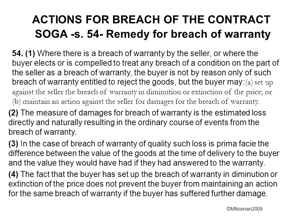 ©MNoonan2009 ACTIONS FOR BREACH OF THE CONTRACT SOGA -s. 54- Remedy for breach of warranty 54. (1) Where there is a breach of warranty by the seller,