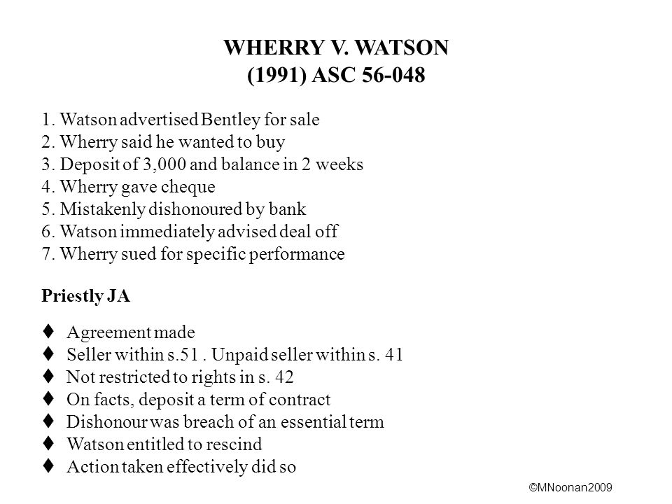 ©MNoonan2009 WHERRY V. WATSON (1991) ASC 56-048 1. Watson advertised Bentley for sale 2. Wherry said he wanted to buy 3. Deposit of 3,000 and balance