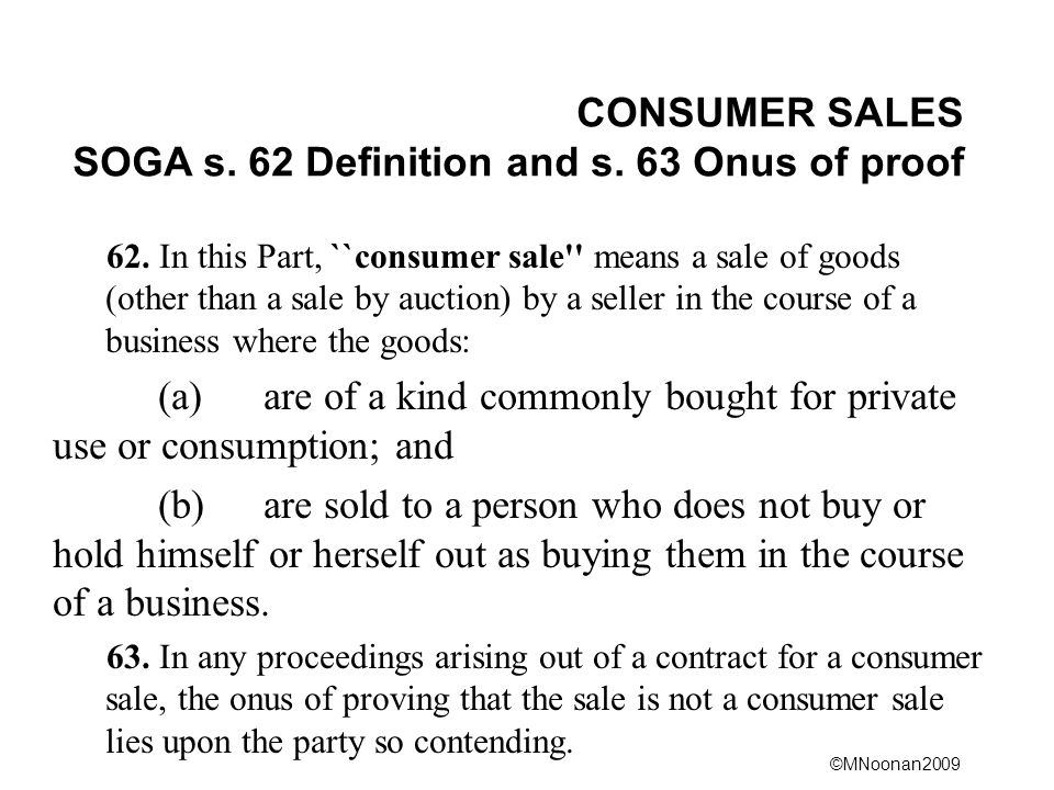 ©MNoonan2009 CONSUMER SALES SOGA s. 62 Definition and s. 63 Onus of proof 62. In this Part, ``consumer sale'' means a sale of goods (other than a sale