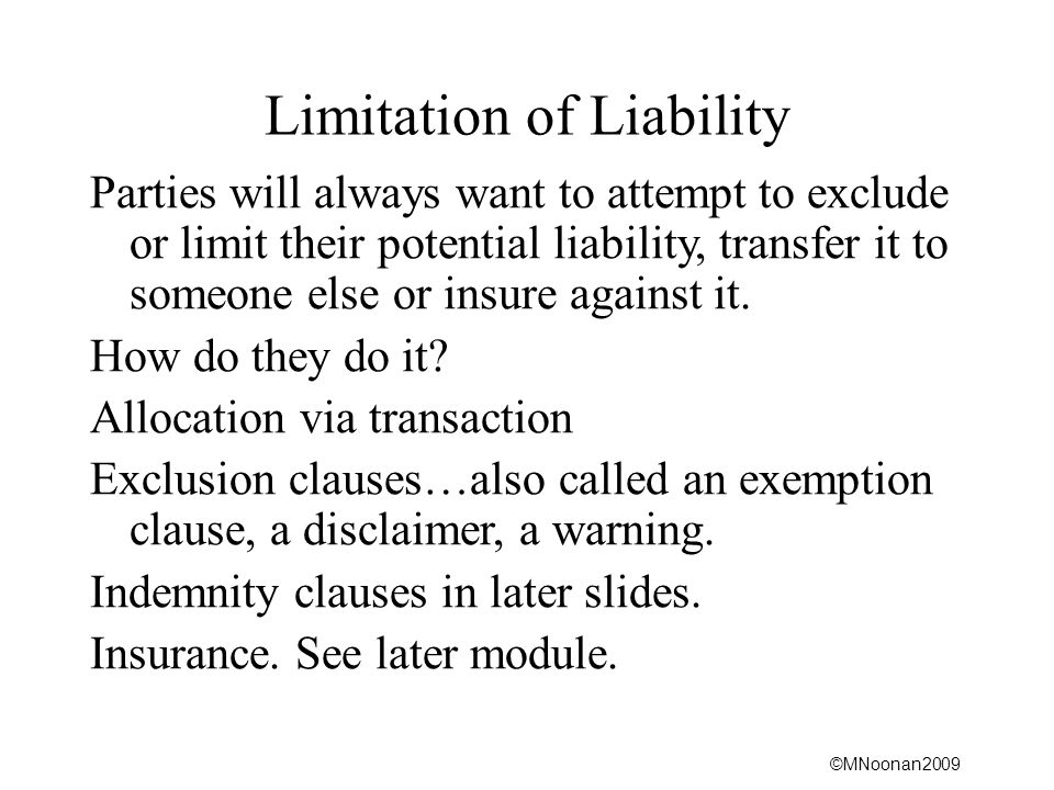 ©MNoonan2009 Limitation of Liability Parties will always want to attempt to exclude or limit their potential liability, transfer it to someone else or