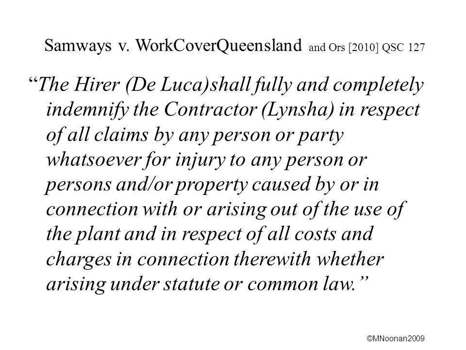 """©MNoonan2009 Samways v. WorkCoverQueensland and Ors [2010] QSC 127 """"The Hirer (De Luca)shall fully and completely indemnify the Contractor (Lynsha) in"""