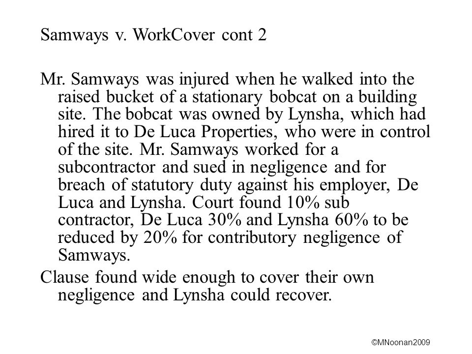 ©MNoonan2009 Samways v. WorkCover cont 2 Mr. Samways was injured when he walked into the raised bucket of a stationary bobcat on a building site. The