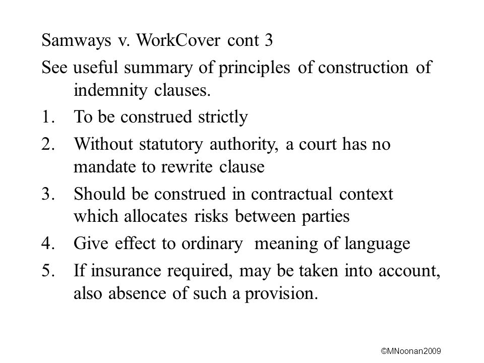©MNoonan2009 Samways v. WorkCover cont 3 See useful summary of principles of construction of indemnity clauses. 1.To be construed strictly 2.Without s
