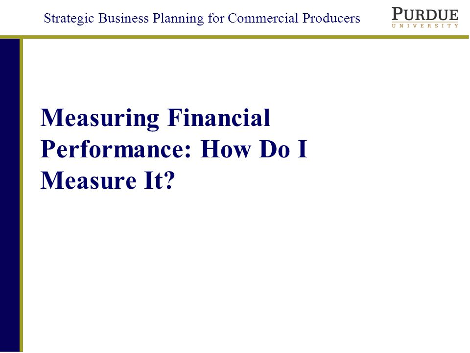 Strategic Business Planning for Commercial Producers Measuring Financial Performance: How Do I Measure It?