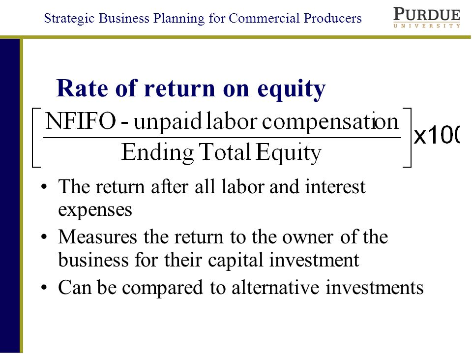 Strategic Business Planning for Commercial Producers Rate of return on equity The return after all labor and interest expenses Measures the return to the owner of the business for their capital investment Can be compared to alternative investments