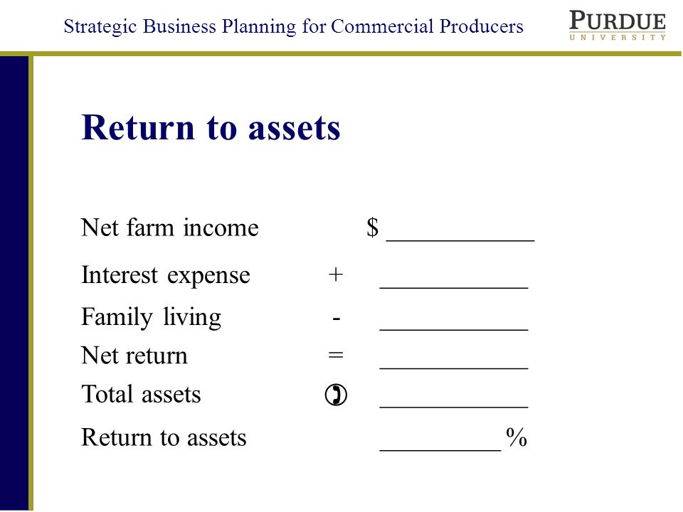 Strategic Business Planning for Commercial Producers Return to assets Net farm income $ ___________ Interest expense+ ___________ Family living- ___________ Net return= ___________ Total assets  ___________ Return to assets _________ %