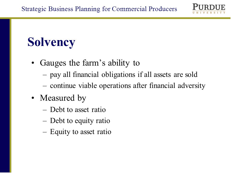 Strategic Business Planning for Commercial Producers Solvency Gauges the farm's ability to –pay all financial obligations if all assets are sold –continue viable operations after financial adversity Measured by –Debt to asset ratio –Debt to equity ratio –Equity to asset ratio