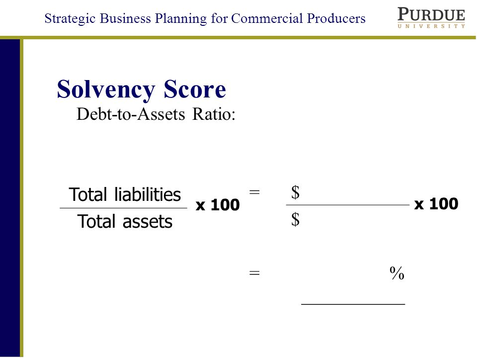 Strategic Business Planning for Commercial Producers Solvency Score Debt-to-Assets Ratio: =$ = $ % ___________ Total liabilities Total assets x 100