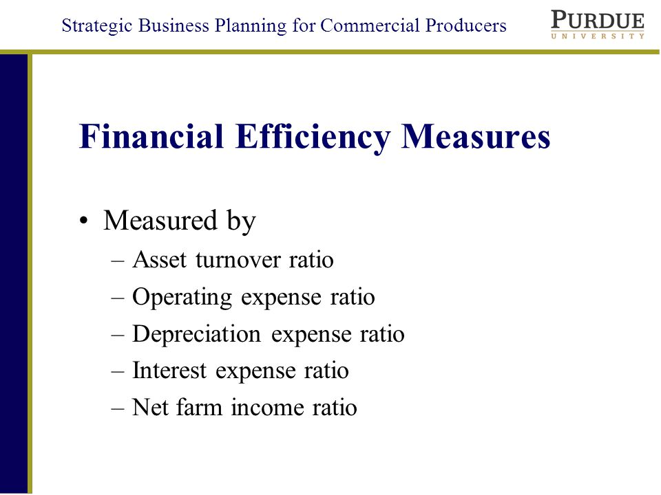 Strategic Business Planning for Commercial Producers Financial Efficiency Measures Measured by –Asset turnover ratio –Operating expense ratio –Depreciation expense ratio –Interest expense ratio –Net farm income ratio