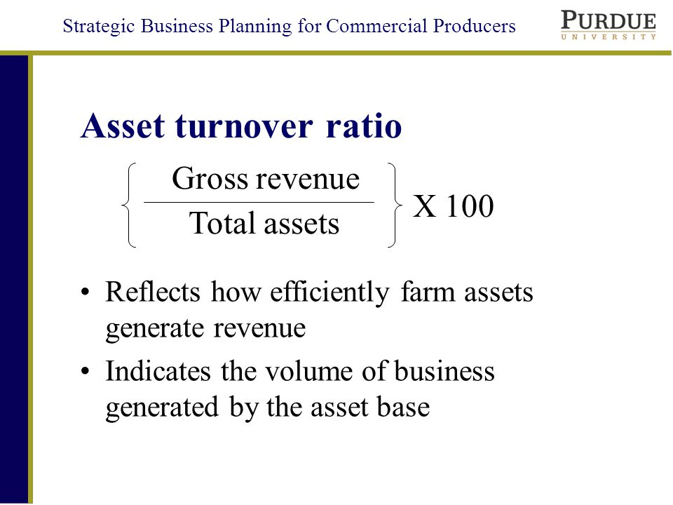 Strategic Business Planning for Commercial Producers Asset turnover ratio Reflects how efficiently farm assets generate revenue Indicates the volume of business generated by the asset base Total assets Gross revenue X 100